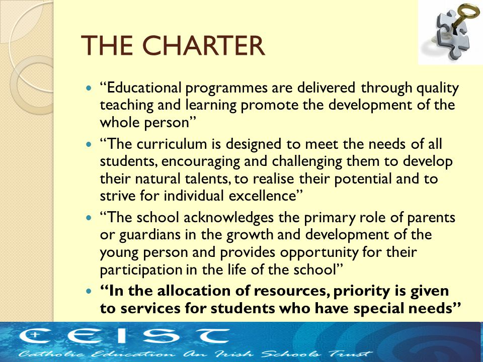 THE CHARTER Educational programmes are delivered through quality teaching and learning promote the development of the whole person The curriculum is designed to meet the needs of all students, encouraging and challenging them to develop their natural talents, to realise their potential and to strive for individual excellence The school acknowledges the primary role of parents or guardians in the growth and development of the young person and provides opportunity for their participation in the life of the school In the allocation of resources, priority is given to services for students who have special needs