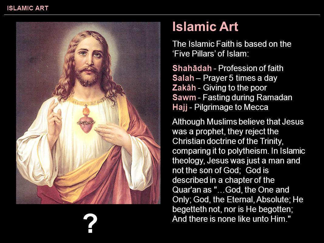 ISLAMIC ART Islamic Art The Islamic Faith is based on the 'Five Pillars' of Islam: Shahādah - Profession of faith Salah – Prayer 5 times a day Zakâh -