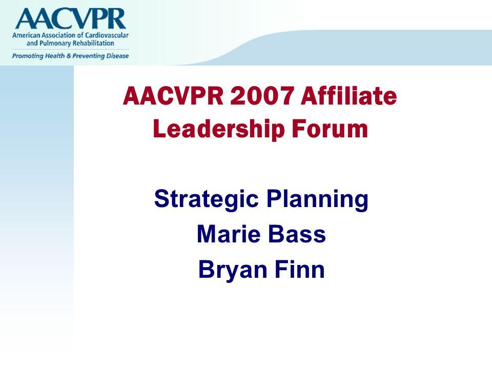 AACVPR 2007 Affiliate Leadership Forum Strategic Planning Marie Bass Bryan Finn