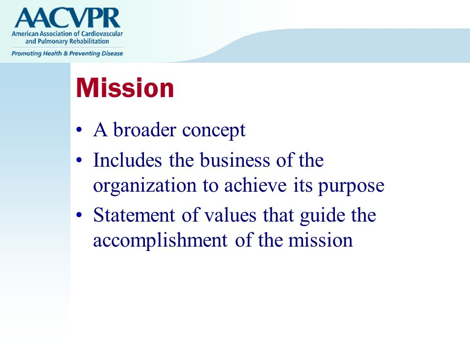 Mission A broader concept Includes the business of the organization to achieve its purpose Statement of values that guide the accomplishment of the mission