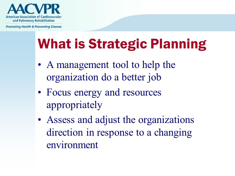 What is Strategic Planning A management tool to help the organization do a better job Focus energy and resources appropriately Assess and adjust the organizations direction in response to a changing environment