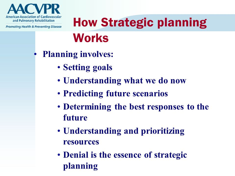 How Strategic planning Works Planning involves: Setting goals Understanding what we do now Predicting future scenarios Determining the best responses to the future Understanding and prioritizing resources Denial is the essence of strategic planning