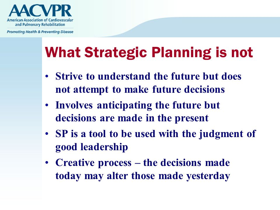 What Strategic Planning is not Strive to understand the future but does not attempt to make future decisions Involves anticipating the future but decisions are made in the present SP is a tool to be used with the judgment of good leadership Creative process – the decisions made today may alter those made yesterday