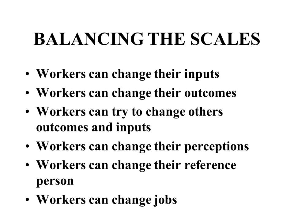 BALANCING THE SCALES Workers can change their inputs Workers can change their outcomes Workers can try to change others outcomes and inputs Workers can change their perceptions Workers can change their reference person Workers can change jobs