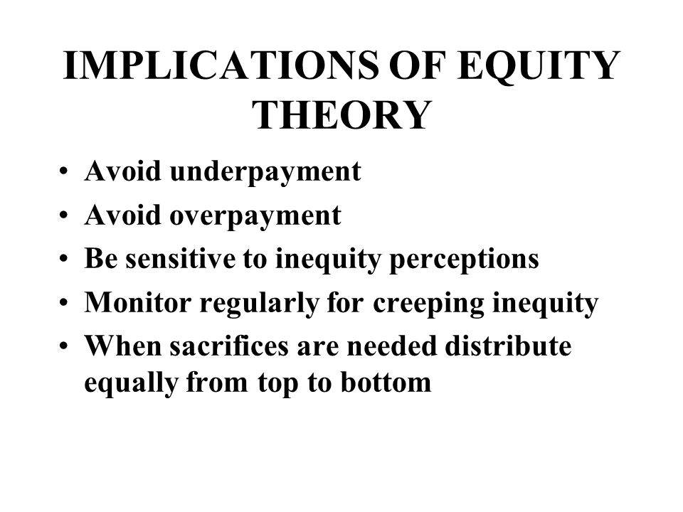 IMPLICATIONS OF EQUITY THEORY Avoid underpayment Avoid overpayment Be sensitive to inequity perceptions Monitor regularly for creeping inequity When sacrifices are needed distribute equally from top to bottom