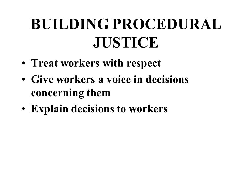 BUILDING PROCEDURAL JUSTICE Treat workers with respect Give workers a voice in decisions concerning them Explain decisions to workers