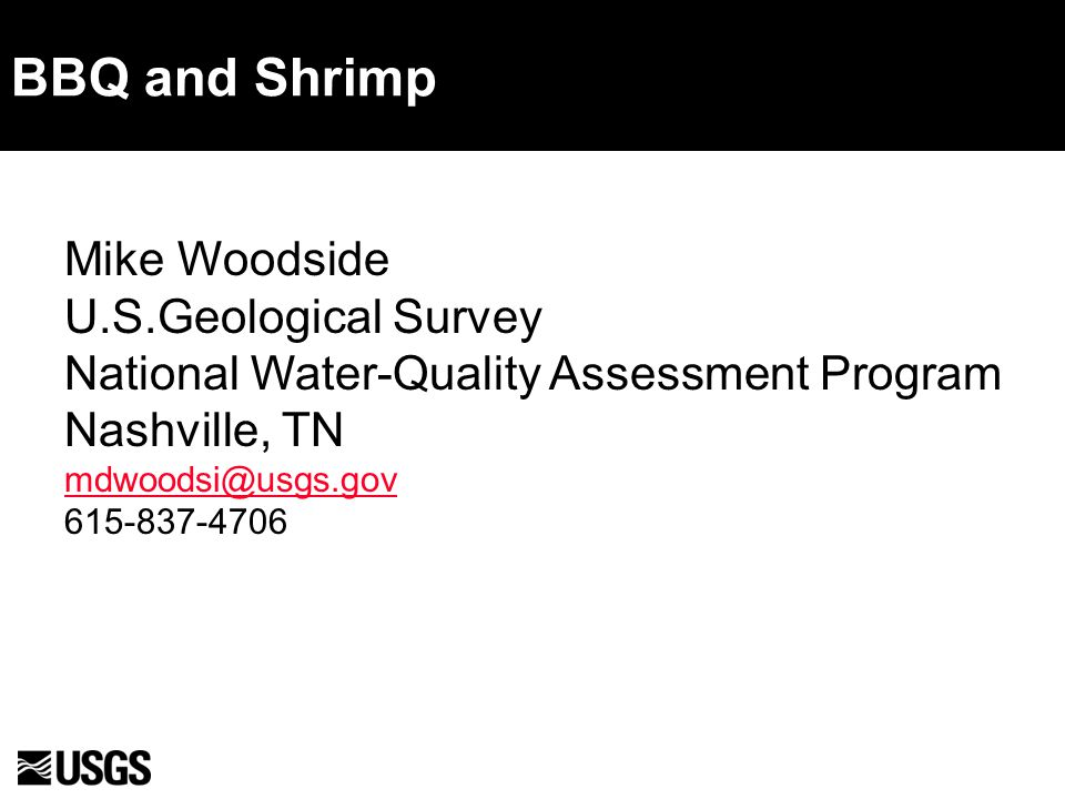 BBQ and Shrimp Mike Woodside U.S.Geological Survey National Water-Quality Assessment Program Nashville, TN mdwoodsi@usgs.gov 615-837-4706