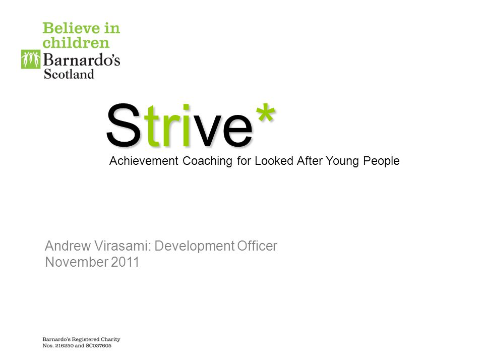 Strive* Achievement Coaching for Looked After Young People Andrew Virasami: Development Officer November 2011
