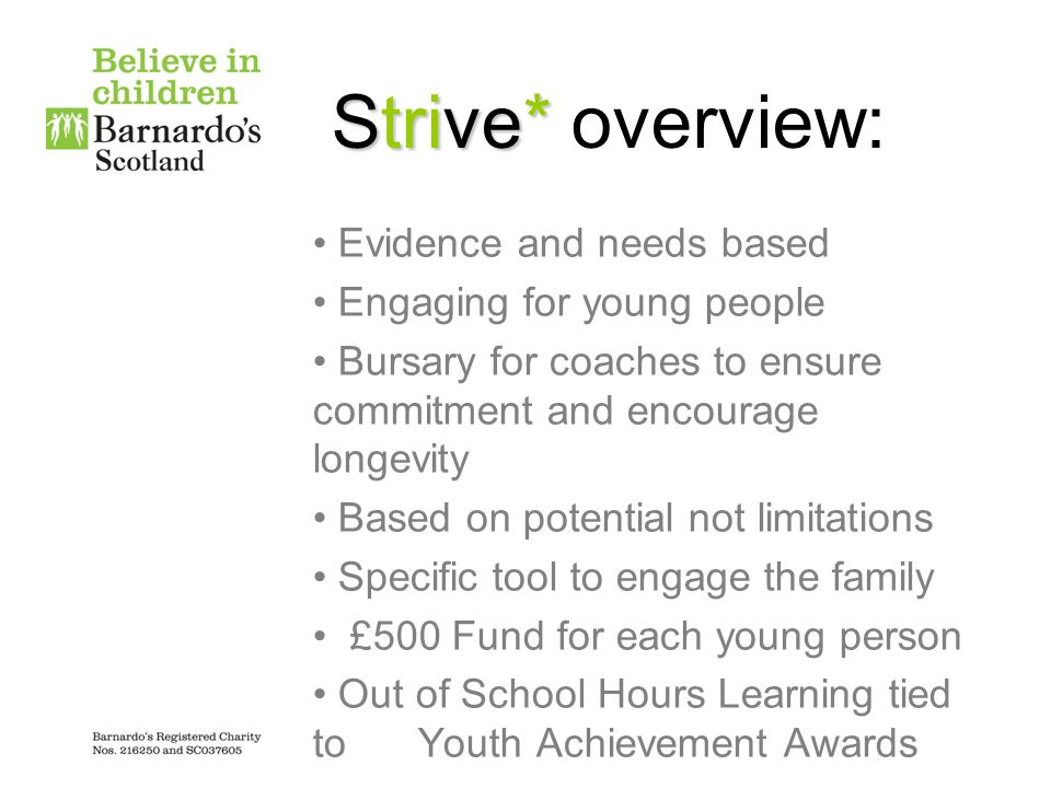 Strive* Strive* overview: Evidence and needs based Engaging for young people Bursary for coaches to ensure commitment and encourage longevity Based on potential not limitations Specific tool to engage the family £500 Fund for each young person Out of School Hours Learning tied to Youth Achievement Awards