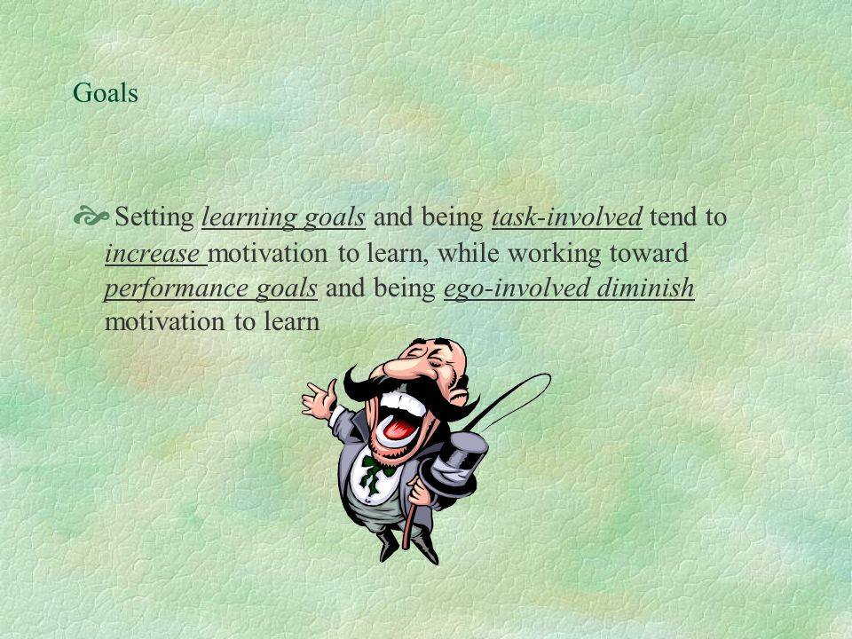 TWO CATEGORIES OF GOALS IN CLASSROOM Learning and performance  A learning goal is to improve, to learn, no matter how many mistakes you make or how awkward you appear.