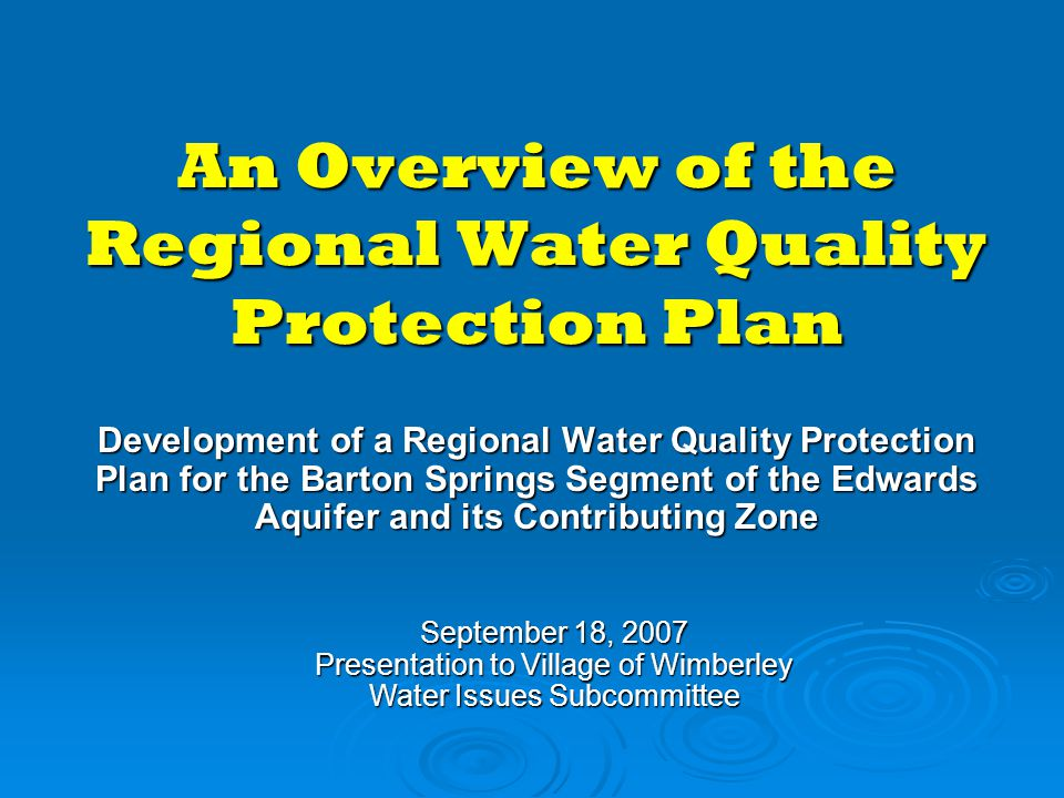 An Overview of the Regional Water Quality Protection Plan Development of a Regional Water Quality Protection Plan for the Barton Springs Segment of the Edwards Aquifer and its Contributing Zone September 18, 2007 Presentation to Village of Wimberley Water Issues Subcommittee