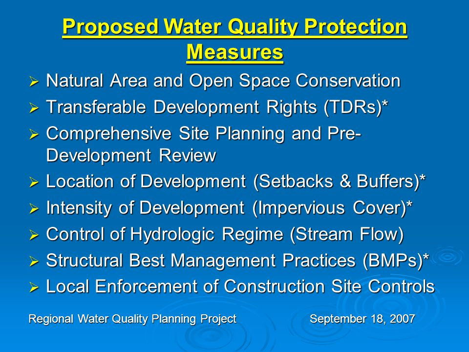 Proposed Water Quality Protection Measures  Natural Area and Open Space Conservation  Transferable Development Rights (TDRs)*  Comprehensive Site Planning and Pre- Development Review  Location of Development (Setbacks & Buffers)*  Intensity of Development (Impervious Cover)*  Control of Hydrologic Regime (Stream Flow)  Structural Best Management Practices (BMPs)*  Local Enforcement of Construction Site Controls Regional Water Quality Planning ProjectSeptember 18, 2007