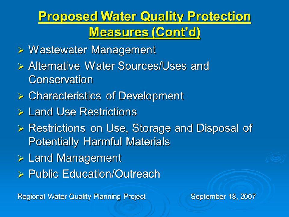 Proposed Water Quality Protection Measures (Cont'd)  Wastewater Management  Alternative Water Sources/Uses and Conservation  Characteristics of Development  Land Use Restrictions  Restrictions on Use, Storage and Disposal of Potentially Harmful Materials  Land Management  Public Education/Outreach Regional Water Quality Planning ProjectSeptember 18, 2007