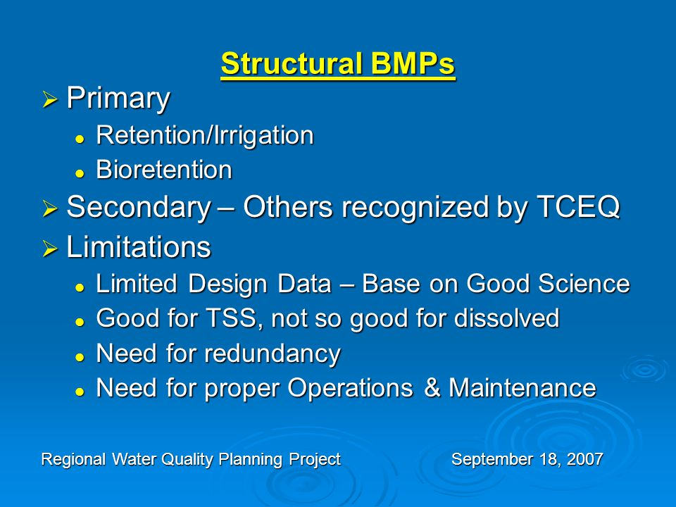 Structural BMPs  Primary Retention/Irrigation Retention/Irrigation Bioretention Bioretention  Secondary – Others recognized by TCEQ  Limitations Limited Design Data – Base on Good Science Limited Design Data – Base on Good Science Good for TSS, not so good for dissolved Good for TSS, not so good for dissolved Need for redundancy Need for redundancy Need for proper Operations & Maintenance Need for proper Operations & Maintenance Regional Water Quality Planning Project September 18, 2007