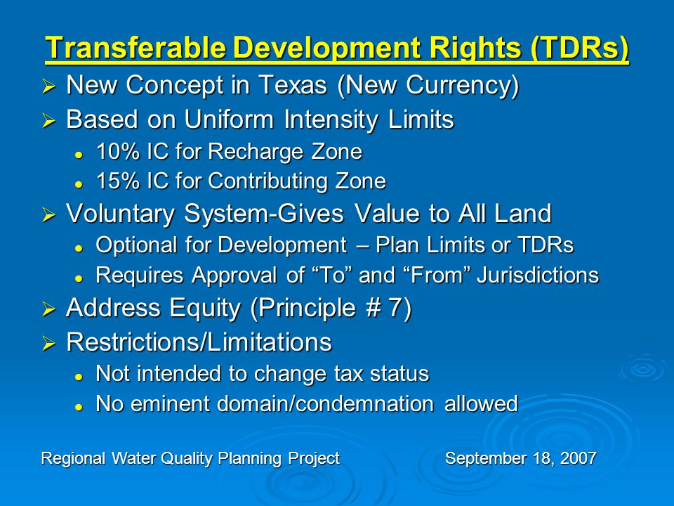 Transferable Development Rights (TDRs)  New Concept in Texas (New Currency)  Based on Uniform Intensity Limits 10% IC for Recharge Zone 10% IC for Recharge Zone 15% IC for Contributing Zone 15% IC for Contributing Zone  Voluntary System-Gives Value to All Land Optional for Development – Plan Limits or TDRs Optional for Development – Plan Limits or TDRs Requires Approval of To and From Jurisdictions Requires Approval of To and From Jurisdictions  Address Equity (Principle # 7)  Restrictions/Limitations Not intended to change tax status Not intended to change tax status No eminent domain/condemnation allowed No eminent domain/condemnation allowed Regional Water Quality Planning ProjectSeptember 18, 2007