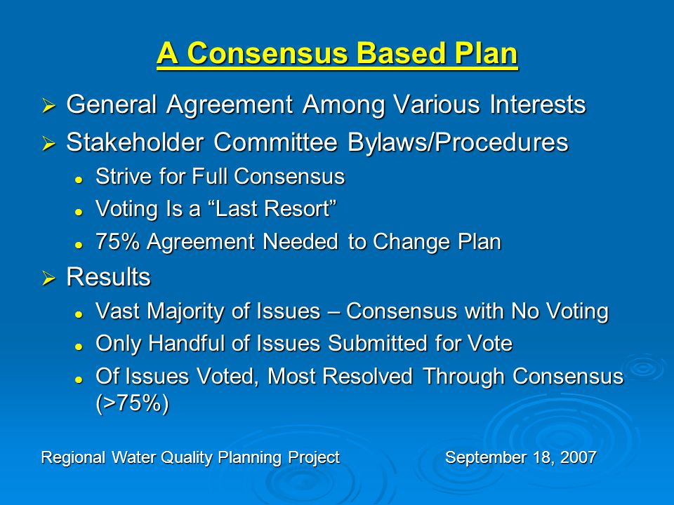 A Consensus Based Plan  General Agreement Among Various Interests  Stakeholder Committee Bylaws/Procedures Strive for Full Consensus Strive for Full Consensus Voting Is a Last Resort Voting Is a Last Resort 75% Agreement Needed to Change Plan 75% Agreement Needed to Change Plan  Results Vast Majority of Issues – Consensus with No Voting Vast Majority of Issues – Consensus with No Voting Only Handful of Issues Submitted for Vote Only Handful of Issues Submitted for Vote Of Issues Voted, Most Resolved Through Consensus (>75%) Of Issues Voted, Most Resolved Through Consensus (>75%) Regional Water Quality Planning ProjectSeptember 18, 2007