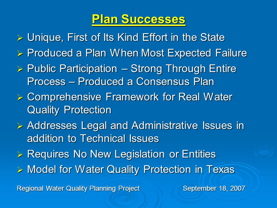 Plan Successes  Unique, First of Its Kind Effort in the State  Produced a Plan When Most Expected Failure  Public Participation – Strong Through Entire Process – Produced a Consensus Plan  Comprehensive Framework for Real Water Quality Protection  Addresses Legal and Administrative Issues in addition to Technical Issues  Requires No New Legislation or Entities  Model for Water Quality Protection in Texas Regional Water Quality Planning ProjectSeptember 18, 2007