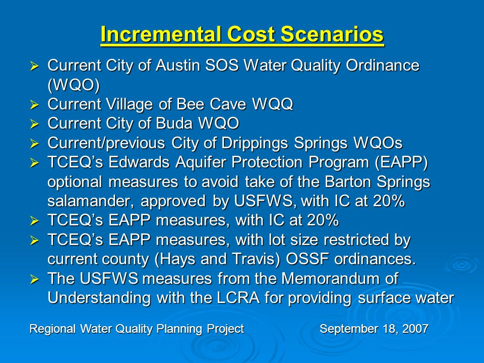 Incremental Cost Scenarios  Current City of Austin SOS Water Quality Ordinance (WQO)  Current Village of Bee Cave WQQ  Current City of Buda WQO  Current/previous City of Drippings Springs WQOs  TCEQ's Edwards Aquifer Protection Program (EAPP) optional measures to avoid take of the Barton Springs salamander, approved by USFWS, with IC at 20%  TCEQ's EAPP measures, with IC at 20%  TCEQ's EAPP measures, with lot size restricted by current county (Hays and Travis) OSSF ordinances.
