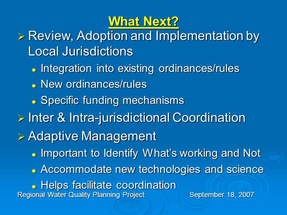 What Next?  Review, Adoption and Implementation by Local Jurisdictions Integration into existing ordinances/rules Integration into existing ordinance