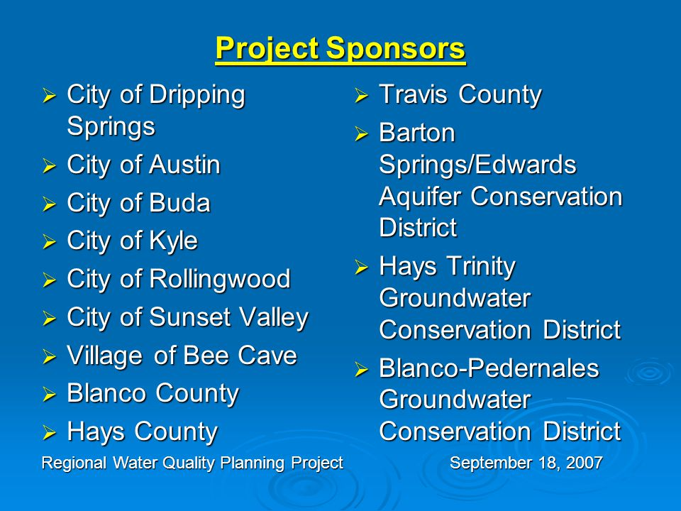 Project Sponsors  City of Dripping Springs  City of Austin  City of Buda  City of Kyle  City of Rollingwood  City of Sunset Valley  Village of Bee Cave  Blanco County  Hays County  Travis County  Barton Springs/Edwards Aquifer Conservation District  Hays Trinity Groundwater Conservation District  Blanco-Pedernales Groundwater Conservation District Regional Water Quality Planning ProjectSeptember 18, 2007