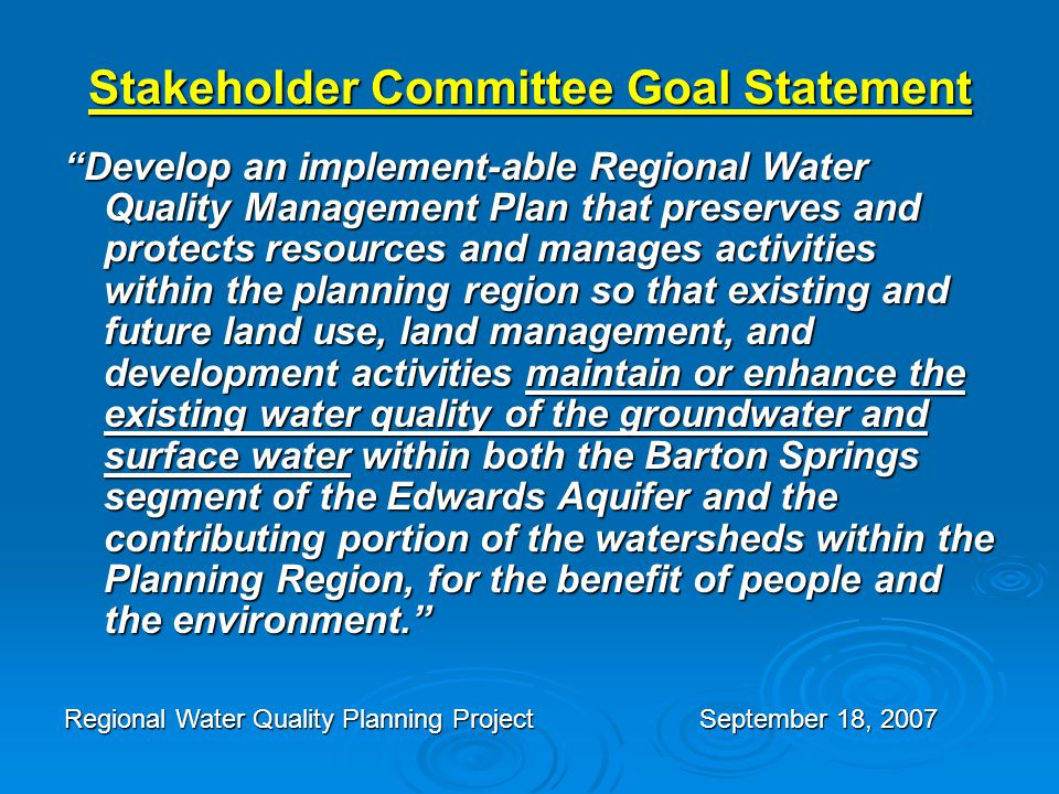 Stakeholder Committee Goal Statement Develop an implement-able Regional Water Quality Management Plan that preserves and protects resources and manages activities within the planning region so that existing and future land use, land management, and development activities maintain or enhance the existing water quality of the groundwater and surface water within both the Barton Springs segment of the Edwards Aquifer and the contributing portion of the watersheds within the Planning Region, for the benefit of people and the environment. Regional Water Quality Planning ProjectSeptember 18, 2007