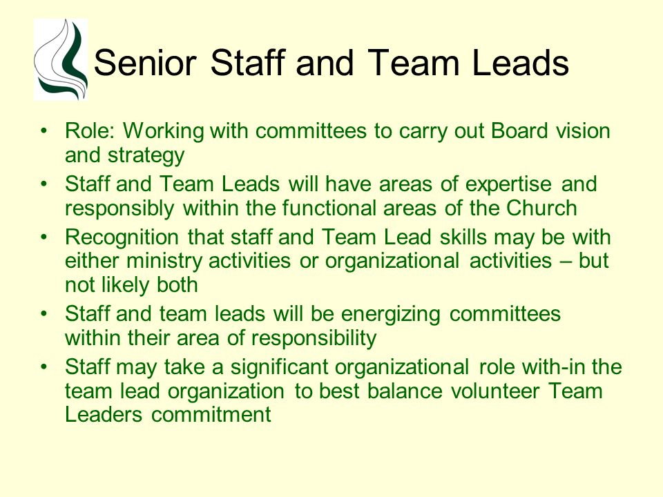Senior Staff and Team Leads Role: Working with committees to carry out Board vision and strategy Staff and Team Leads will have areas of expertise and responsibly within the functional areas of the Church Recognition that staff and Team Lead skills may be with either ministry activities or organizational activities – but not likely both Staff and team leads will be energizing committees within their area of responsibility Staff may take a significant organizational role with-in the team lead organization to best balance volunteer Team Leaders commitment