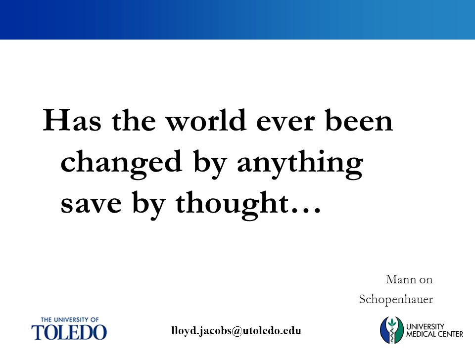 lloyd.jacobs@utoledo.edu Has the world ever been changed by anything save by thought… Mann on Schopenhauer