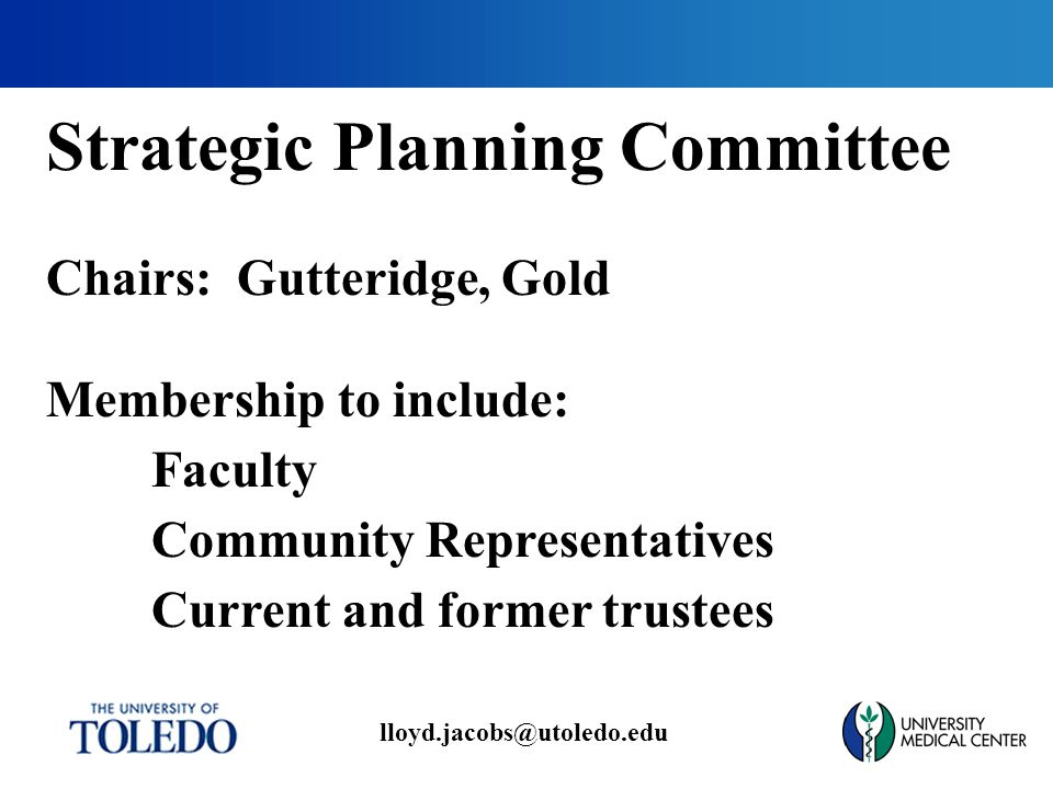 lloyd.jacobs@utoledo.edu Strategic Planning Committee Chairs: Gutteridge, Gold Membership to include: Faculty Community Representatives Current and former trustees