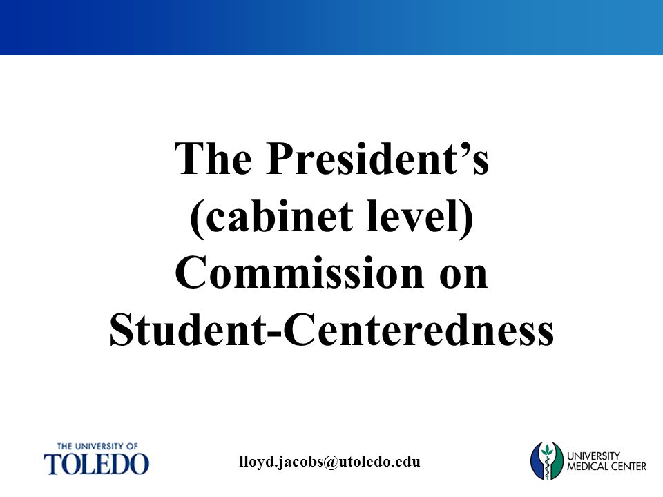 lloyd.jacobs@utoledo.edu The President's (cabinet level) Commission on Student-Centeredness