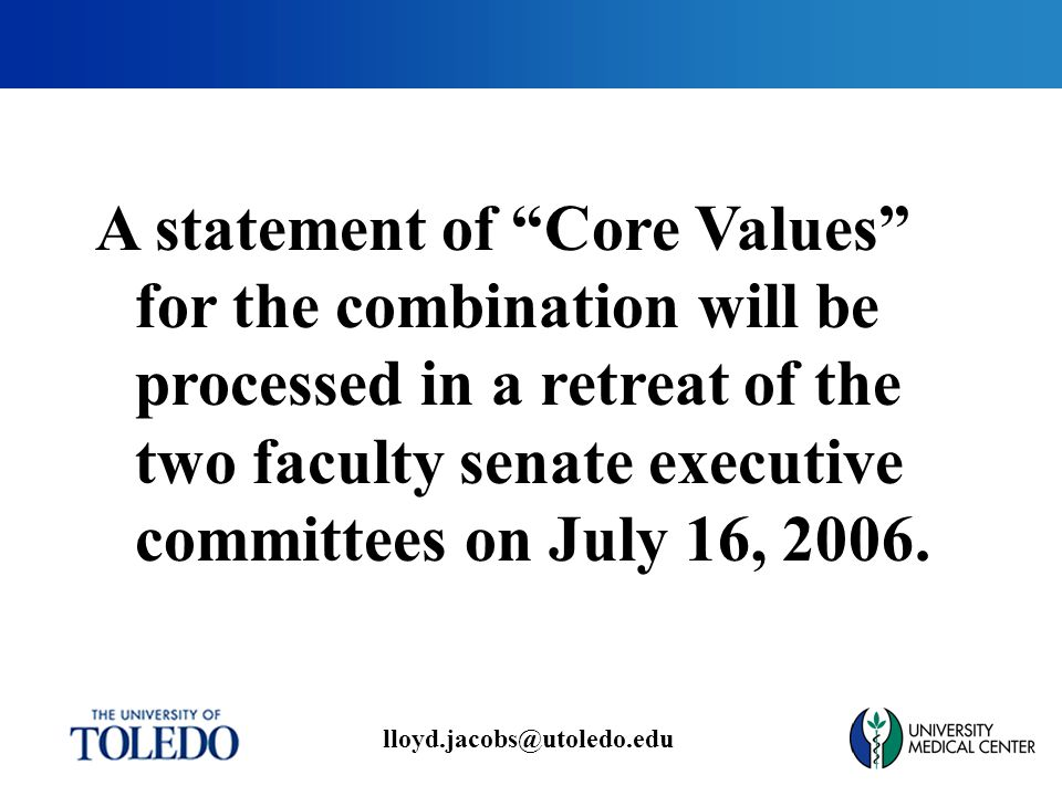 lloyd.jacobs@utoledo.edu A statement of Core Values for the combination will be processed in a retreat of the two faculty senate executive committees on July 16, 2006.