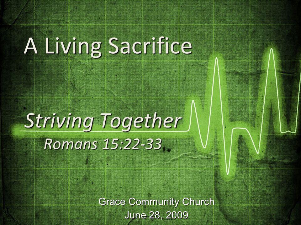 Grace Community Church June 28, 2009 Striving Together Romans 15:22-33 A Living Sacrifice A Living Sacrifice