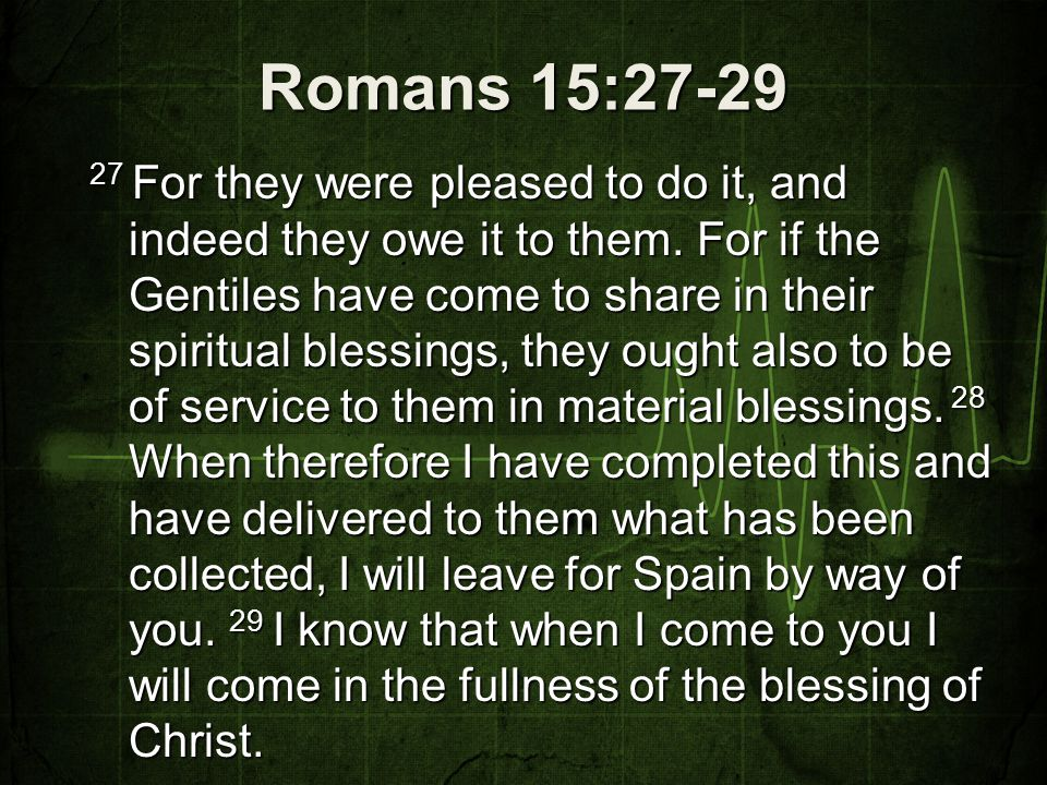 Romans 15:30-33 30 I appeal to you, brothers, by our Lord Jesus Christ and by the love of the Spirit, to strive together with me in your prayers to God on my behalf, 31 that I may be delivered from the unbelievers in Judea, and that my service for Jerusalem may be acceptable to the saints, 32 so that by God's will I may come to you with joy and be refreshed in your company.