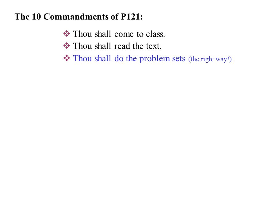  Thou shall come to class.  Thou shall read the text. The 10 Commandments of P121: