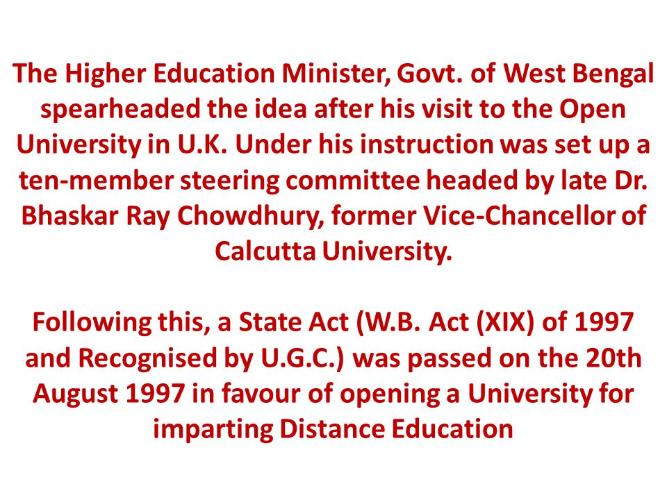 The Higher Education Minister, Govt. of West Bengal spearheaded the idea after his visit to the Open University in U.K. Under his instruction was set