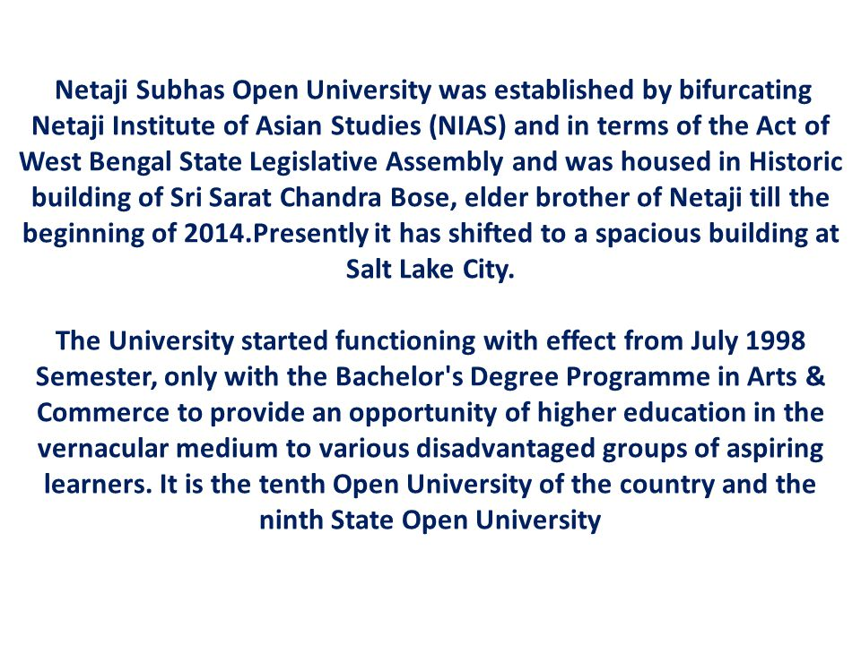 Netaji Subhas Open University was established by bifurcating Netaji Institute of Asian Studies (NIAS) and in terms of the Act of West Bengal State Legislative Assembly and was housed in Historic building of Sri Sarat Chandra Bose, elder brother of Netaji till the beginning of 2014.Presently it has shifted to a spacious building at Salt Lake City.