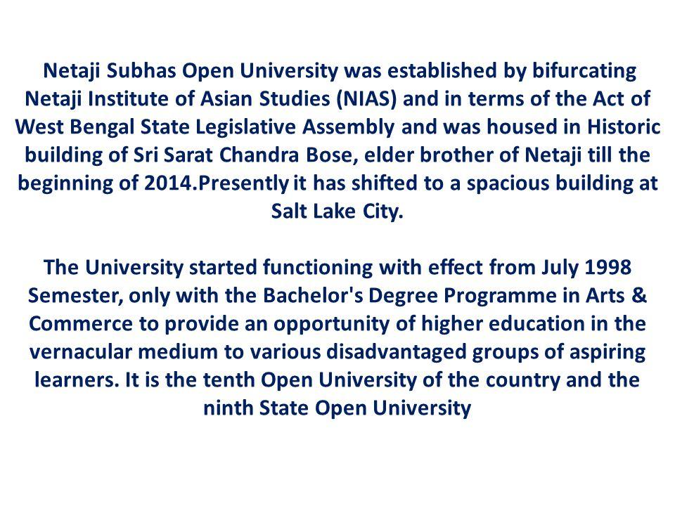 Netaji Subhas Open University was established by bifurcating Netaji Institute of Asian Studies (NIAS) and in terms of the Act of West Bengal State Leg