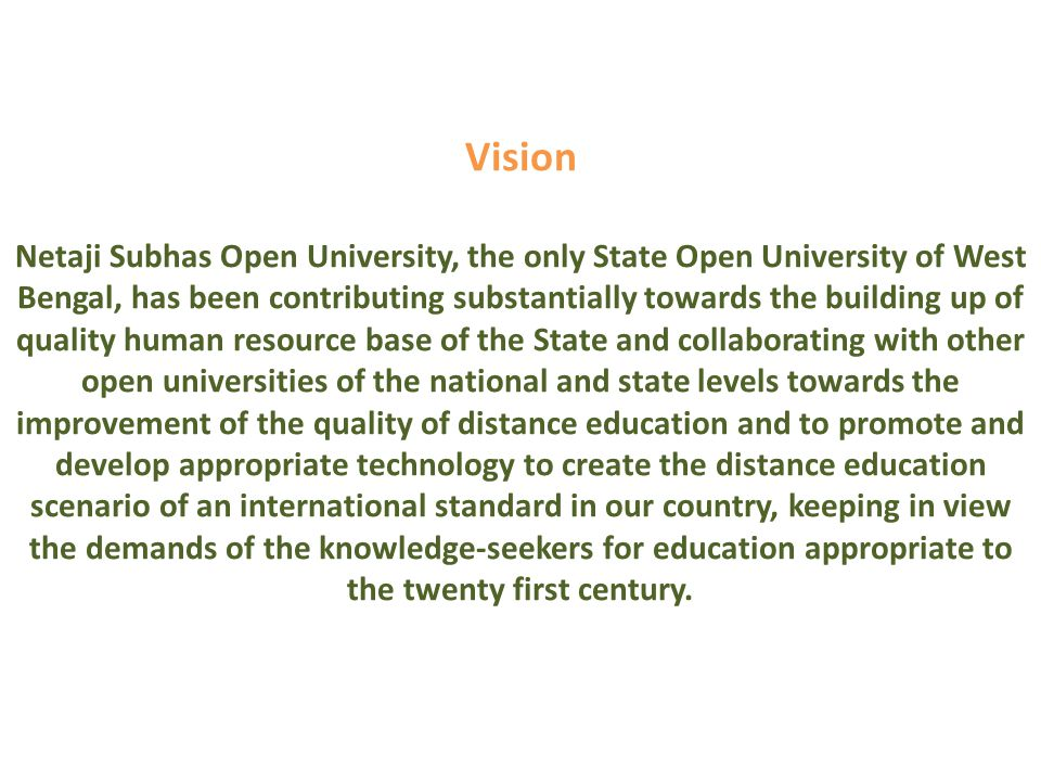Vision Netaji Subhas Open University, the only State Open University of West Bengal, has been contributing substantially towards the building up of quality human resource base of the State and collaborating with other open universities of the national and state levels towards the improvement of the quality of distance education and to promote and develop appropriate technology to create the distance education scenario of an international standard in our country, keeping in view the demands of the knowledge-seekers for education appropriate to the twenty first century.