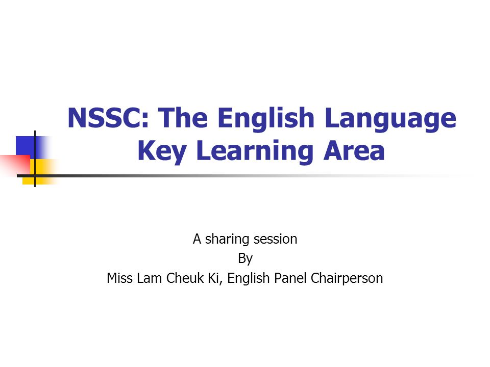 NSSC: The English Language Key Learning Area A sharing session By Miss Lam Cheuk Ki, English Panel Chairperson