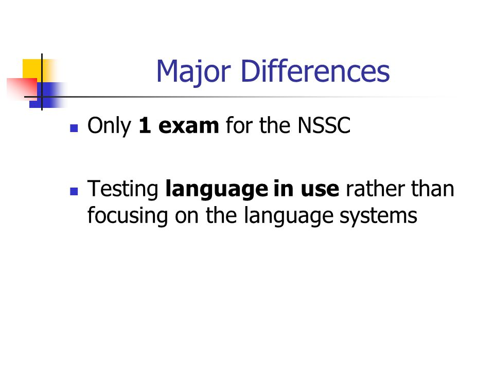 Major Differences Only 1 exam for the NSSC Testing language in use rather than focusing on the language systems