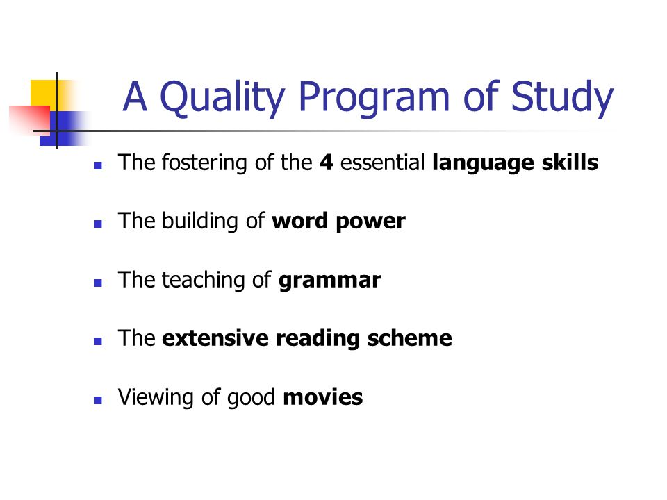 A Quality Program of Study The fostering of the 4 essential language skills The building of word power The teaching of grammar The extensive reading scheme Viewing of good movies