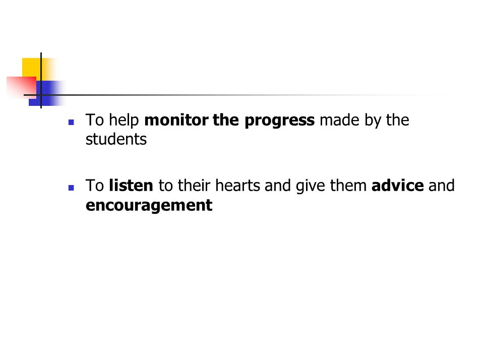 To help monitor the progress made by the students To listen to their hearts and give them advice and encouragement