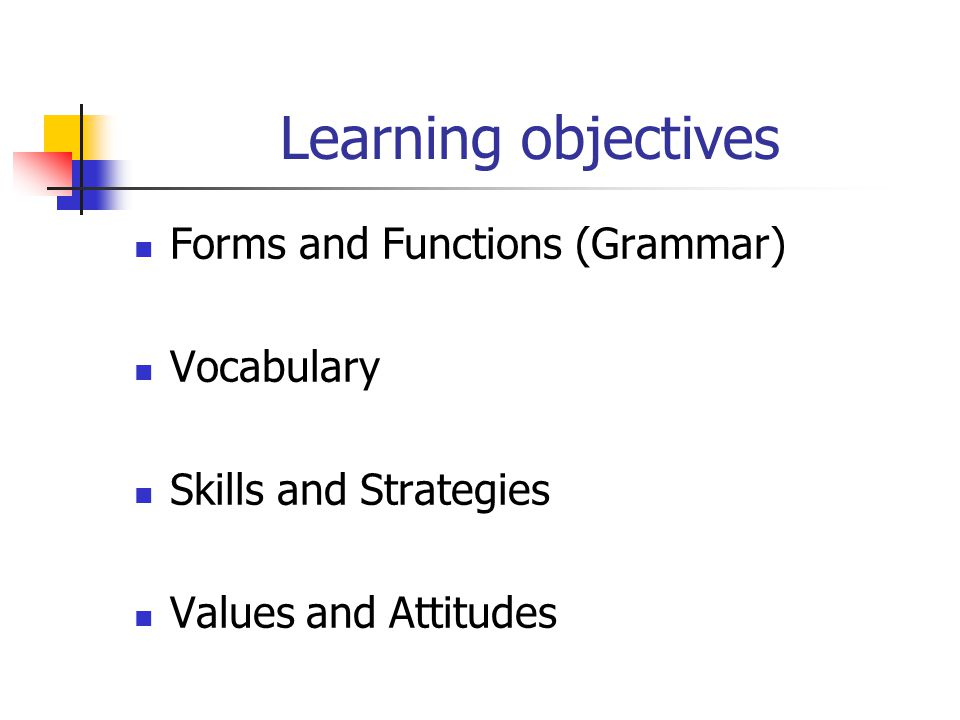Learning objectives Forms and Functions (Grammar) Vocabulary Skills and Strategies Values and Attitudes