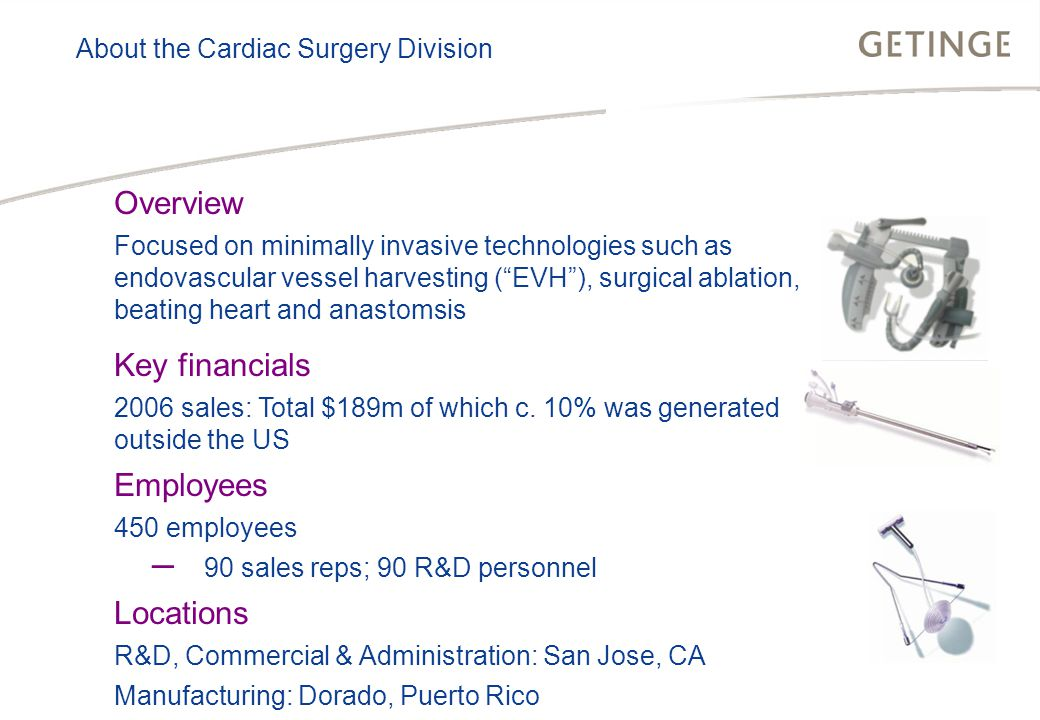 BUSINESS AREA INFECTION CONTROL HEALTHCARE About the Cardiac Surgery Division Overview Focused on minimally invasive technologies such as endovascular vessel harvesting ( EVH ), surgical ablation, beating heart and anastomsis Key financials 2006 sales: Total $189m of which c.