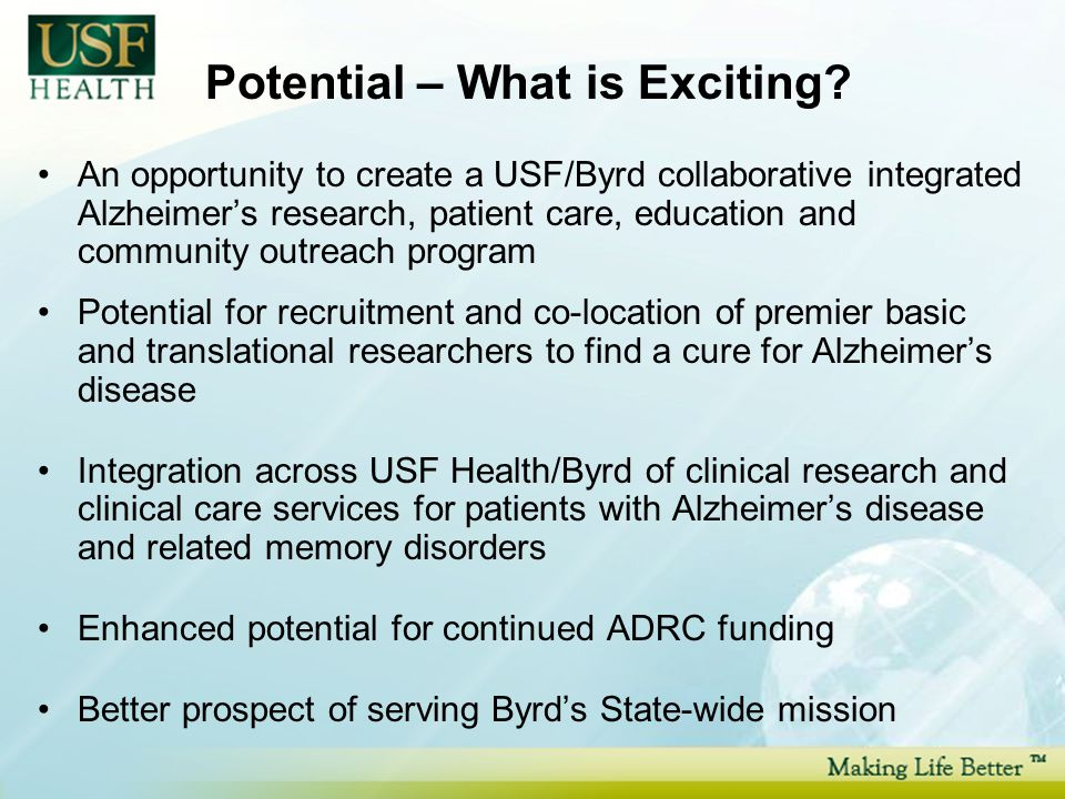 An opportunity to create a USF/Byrd collaborative integrated Alzheimer's research, patient care, education and community outreach program Potential for recruitment and co-location of premier basic and translational researchers to find a cure for Alzheimer's disease Integration across USF Health/Byrd of clinical research and clinical care services for patients with Alzheimer's disease and related memory disorders Enhanced potential for continued ADRC funding Better prospect of serving Byrd's State-wide mission Potential – What is Exciting
