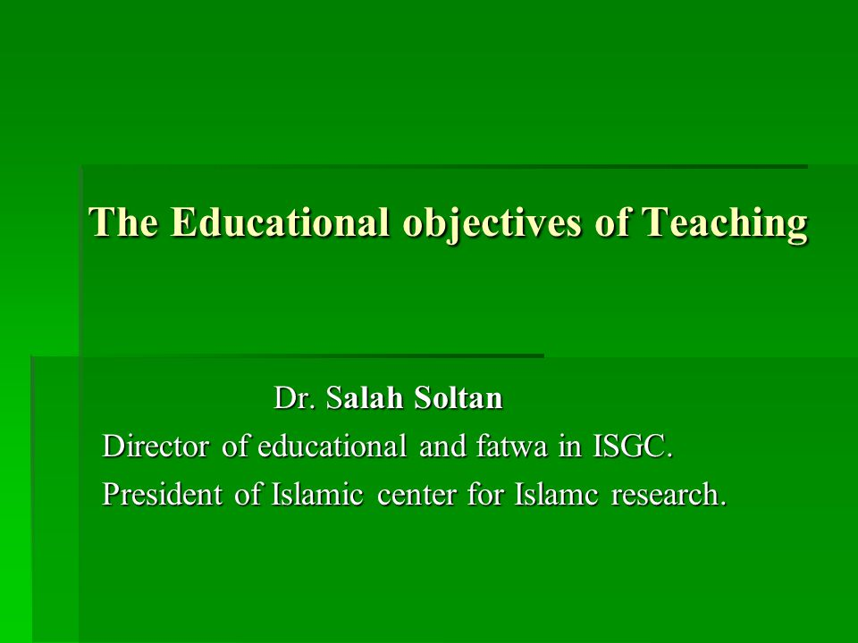 The Educational objectives of Teaching Dr. Salah Soltan Director of educational and fatwa in ISGC.