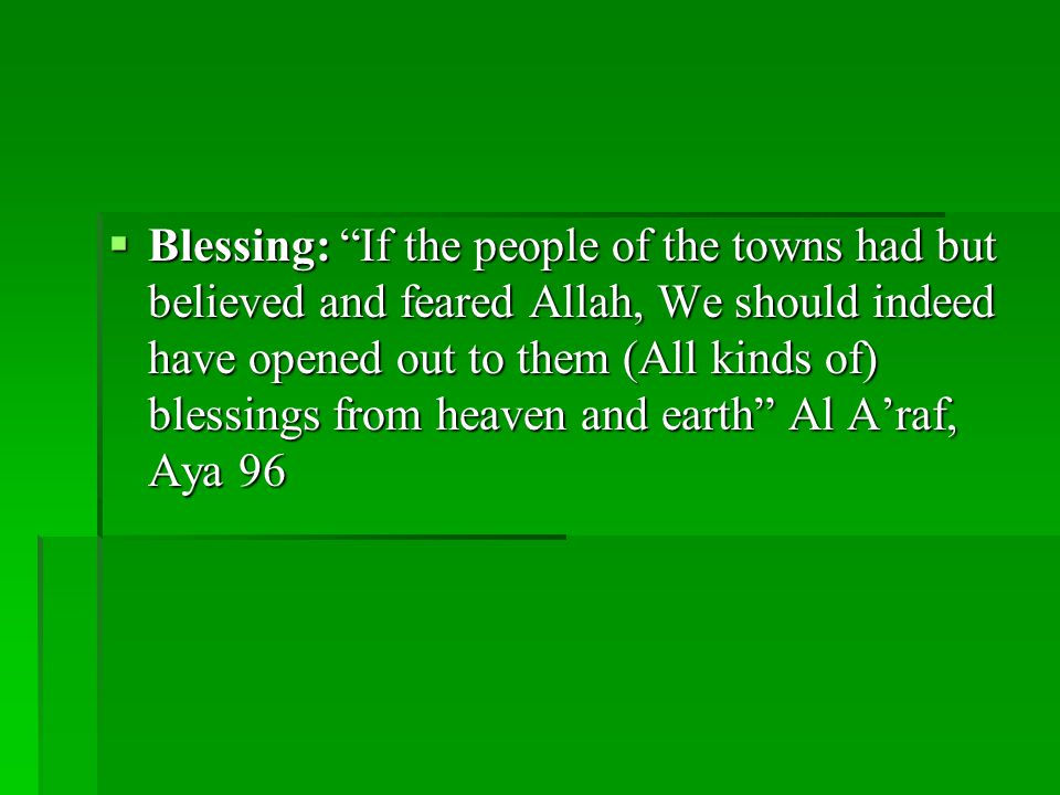  Blessing: If the people of the towns had but believed and feared Allah, We should indeed have opened out to them (All kinds of) blessings from heaven and earth Al A'raf, Aya 96