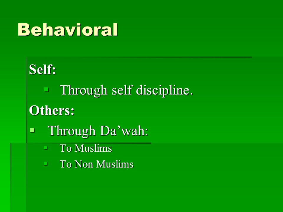 Behavioral Self:  Through self discipline. Others:  Through Da'wah:  To Muslims  To Non Muslims