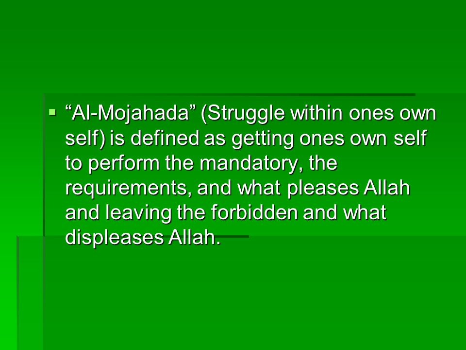  Al-Mojahada (Struggle within ones own self) is defined as getting ones own self to perform the mandatory, the requirements, and what pleases Allah and leaving the forbidden and what displeases Allah.