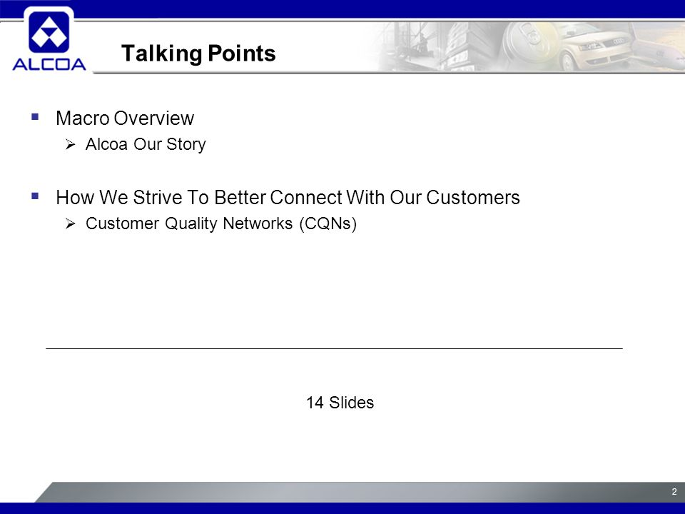 2 Talking Points  Macro Overview  Alcoa Our Story  How We Strive To Better Connect With Our Customers  Customer Quality Networks (CQNs) 14 Slides
