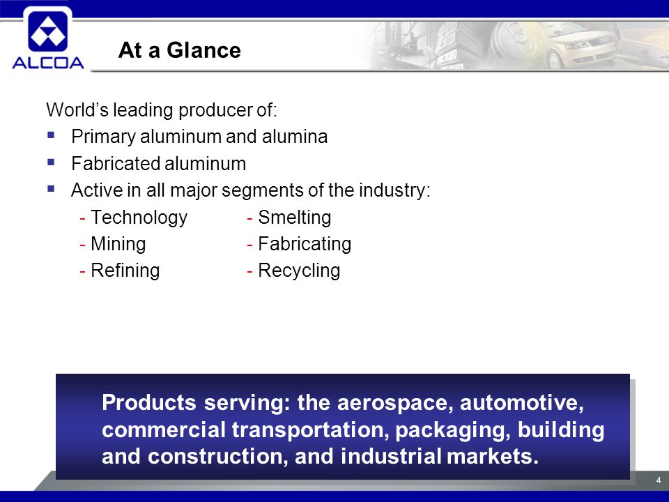 4 World's leading producer of:  Primary aluminum and alumina  Fabricated aluminum  Active in all major segments of the industry: - Technology- Smelting - Mining- Fabricating - Refining- Recycling At a Glance Products serving: the aerospace, automotive, commercial transportation, packaging, building and construction, and industrial markets.